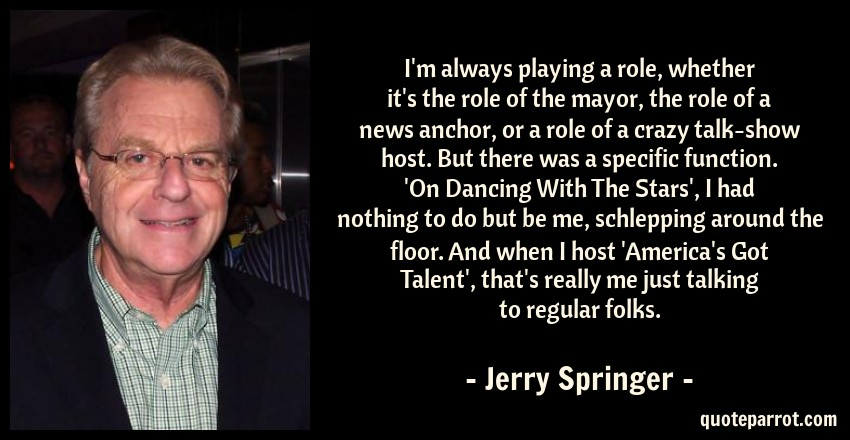 I'm always playing a role, whether it's the role of the    by Jerry