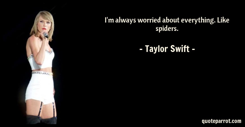 Taylor Swift Quote: I'm always worried about everything. Like spiders.