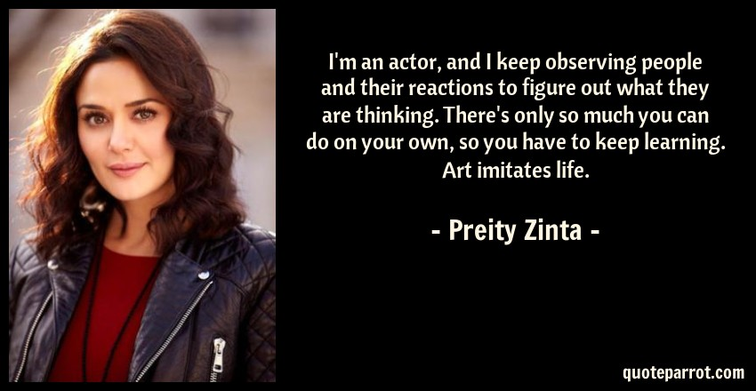 Preity Zinta Quote: I'm an actor, and I keep observing people and their reactions to figure out what they are thinking. There's only so much you can do on your own, so you have to keep learning. Art imitates life.