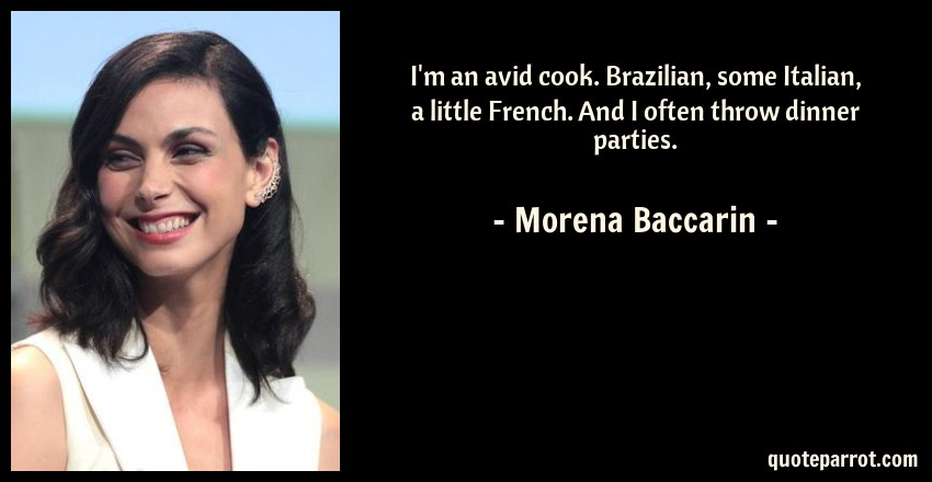 Morena Baccarin Quote: I'm an avid cook. Brazilian, some Italian, a little French. And I often throw dinner parties.