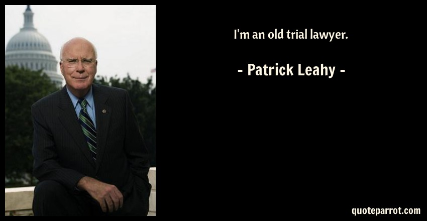 Patrick Leahy Quote: I'm an old trial lawyer.