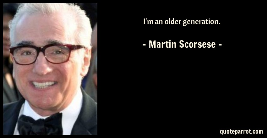Martin Scorsese Quote: I'm an older generation.