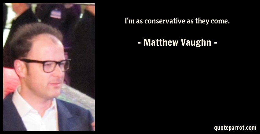 Matthew Vaughn Quote: I'm as conservative as they come.