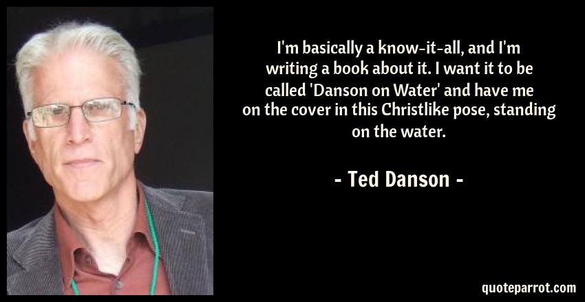 Ted Danson Quote: I'm basically a know-it-all, and I'm writing a book about it. I want it to be called 'Danson on Water' and have me on the cover in this Christlike pose, standing on the water.