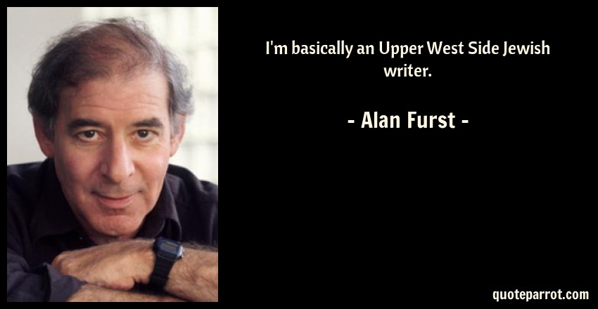 Alan Furst Quote: I'm basically an Upper West Side Jewish writer.