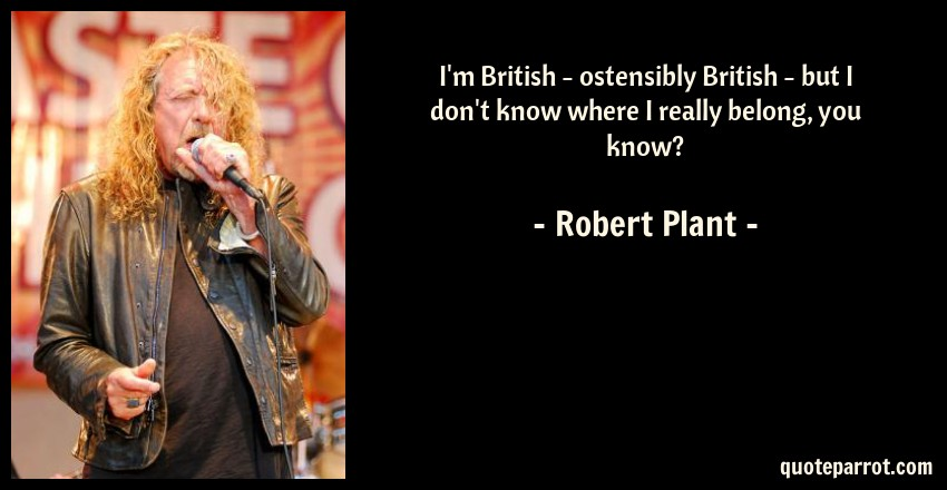 Robert Plant Quote: I'm British - ostensibly British - but I don't know where I really belong, you know?