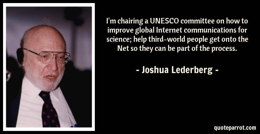 Joshua Lederberg Quote: I'm chairing a UNESCO committee on how to improve global Internet communications for science; help third-world people get onto the Net so they can be part of the process.