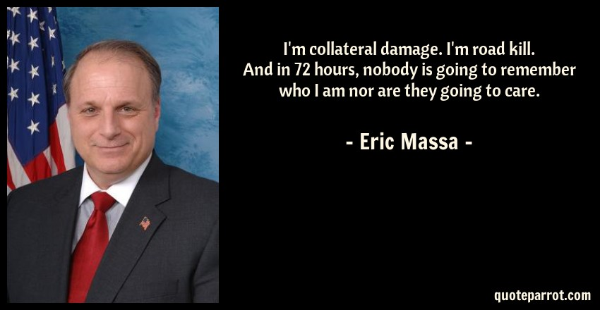 Eric Massa Quote: I'm collateral damage. I'm road kill. And in 72 hours, nobody is going to remember who I am nor are they going to care.