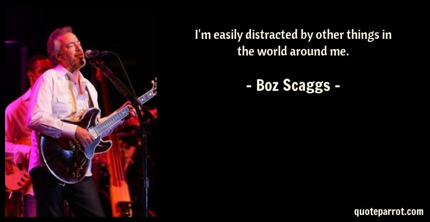 Boz Scaggs Quote: I'm easily distracted by other things in the world around me.