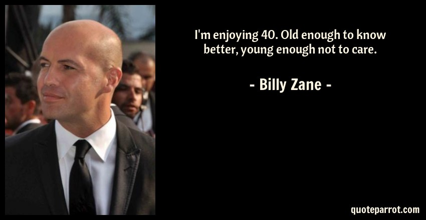 Billy Zane Quote: I'm enjoying 40. Old enough to know better, young enough not to care.