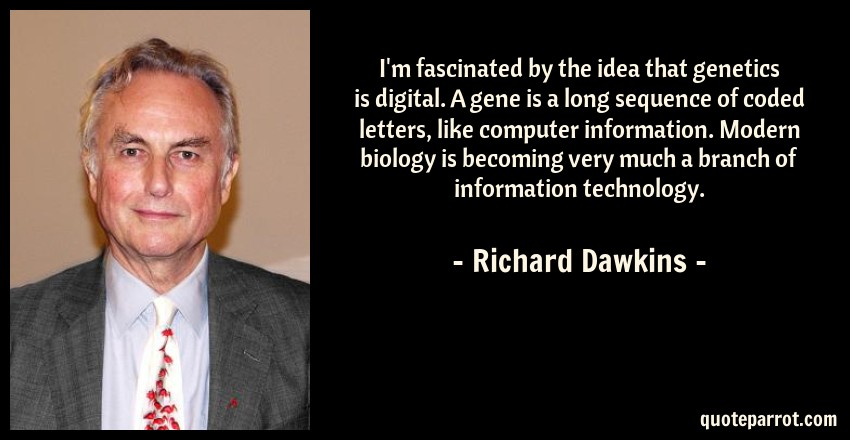 Richard Dawkins Quote: I'm fascinated by the idea that genetics is digital. A gene is a long sequence of coded letters, like computer information. Modern biology is becoming very much a branch of information technology.