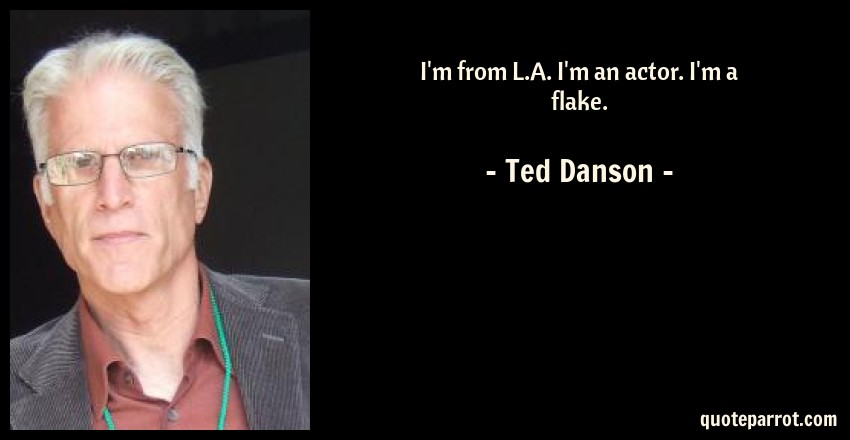 Ted Danson Quote: I'm from L.A. I'm an actor. I'm a flake.