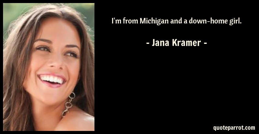 Jana Kramer Quote: I'm from Michigan and a down-home girl.