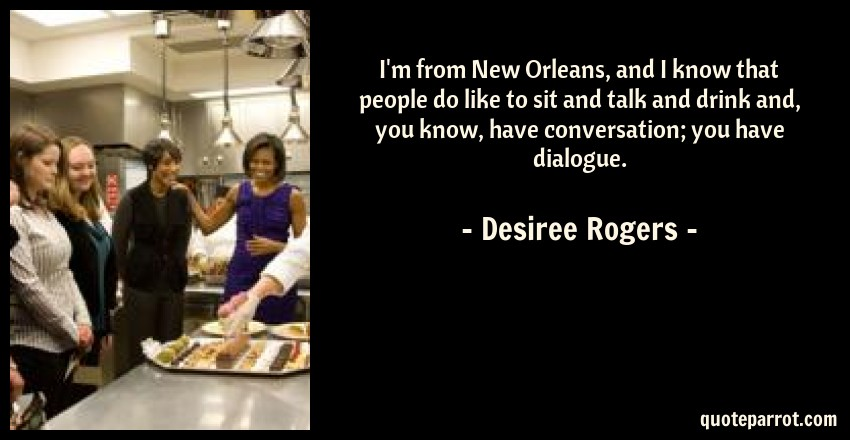 Desiree Rogers Quote: I'm from New Orleans, and I know that people do like to sit and talk and drink and, you know, have conversation; you have dialogue.