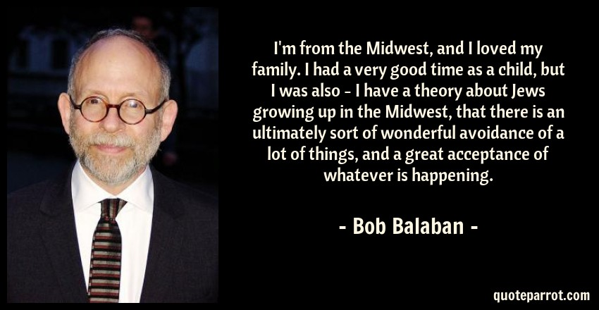 Bob Balaban Quote: I'm from the Midwest, and I loved my family. I had a very good time as a child, but I was also - I have a theory about Jews growing up in the Midwest, that there is an ultimately sort of wonderful avoidance of a lot of things, and a great acceptance of whatever is happening.