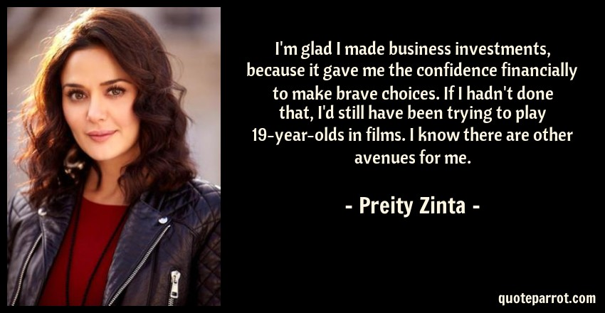 Preity Zinta Quote: I'm glad I made business investments, because it gave me the confidence financially to make brave choices. If I hadn't done that, I'd still have been trying to play 19-year-olds in films. I know there are other avenues for me.