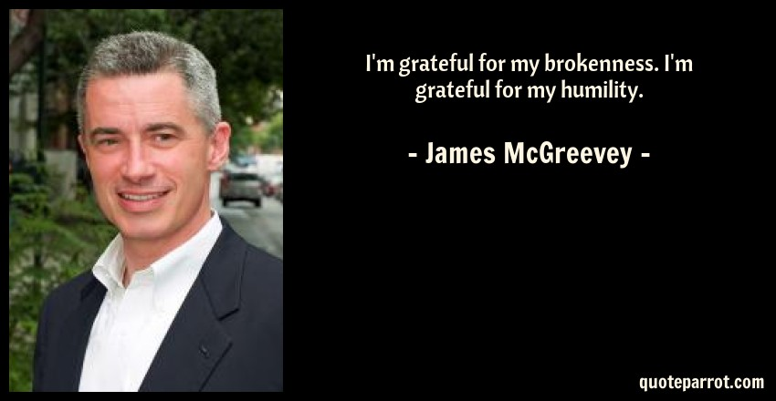 James McGreevey Quote: I'm grateful for my brokenness. I'm grateful for my humility.