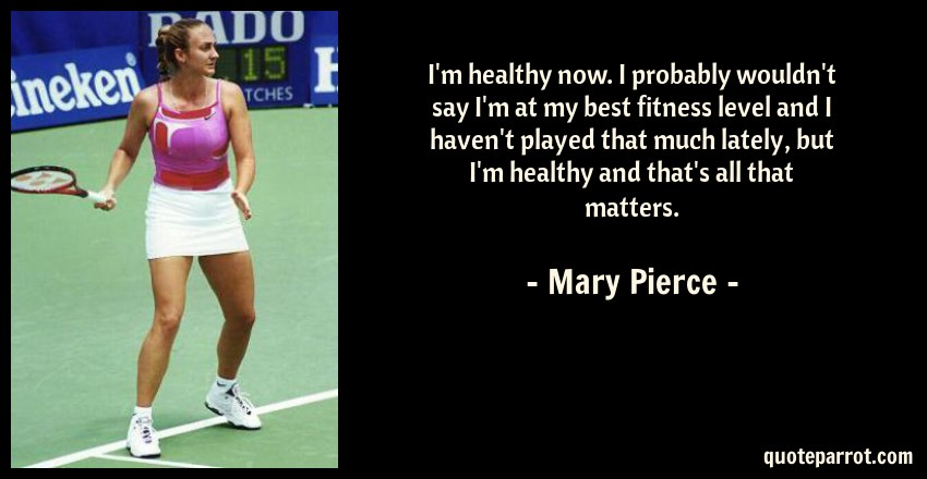 Mary Pierce Quote: I'm healthy now. I probably wouldn't say I'm at my best fitness level and I haven't played that much lately, but I'm healthy and that's all that matters.