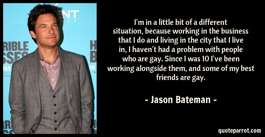 Jason Bateman Quote: I'm in a little bit of a different situation, because working in the business that I do and living in the city that I live in, I haven't had a problem with people who are gay. Since I was 10 I've been working alongside them, and some of my best friends are gay.