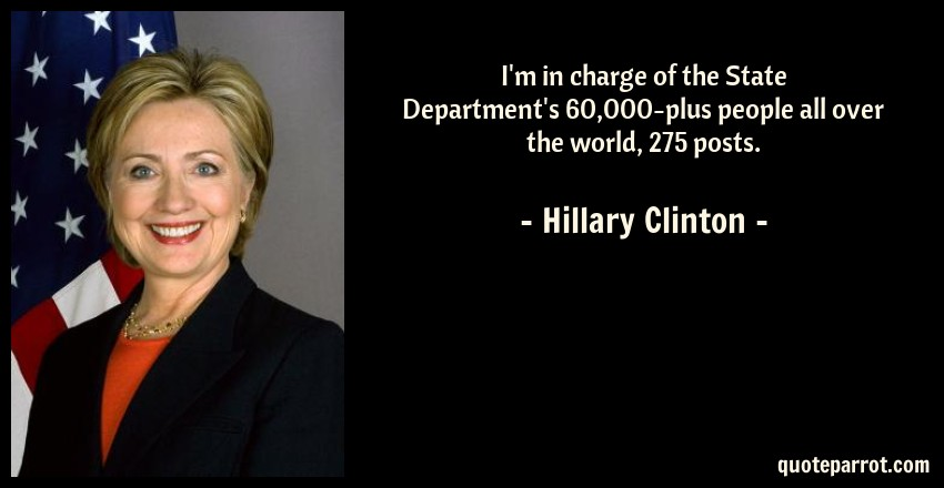 Hillary Clinton Quote: I'm in charge of the State Department's 60,000-plus people all over the world, 275 posts.