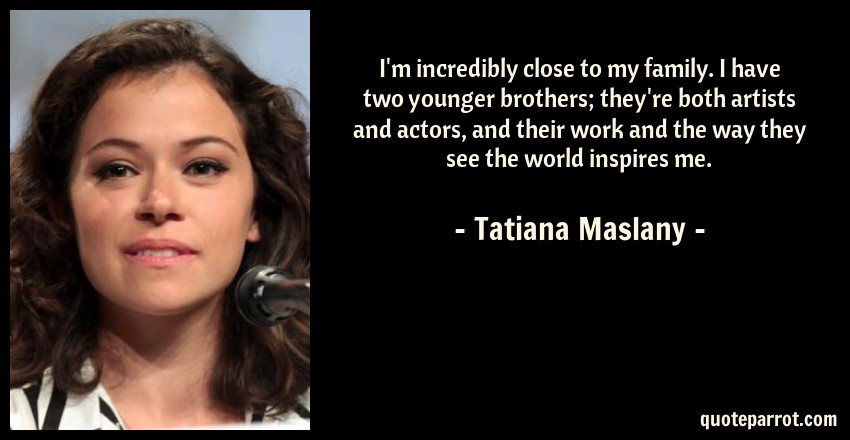 Tatiana Maslany Quote: I'm incredibly close to my family. I have two younger brothers; they're both artists and actors, and their work and the way they see the world inspires me.