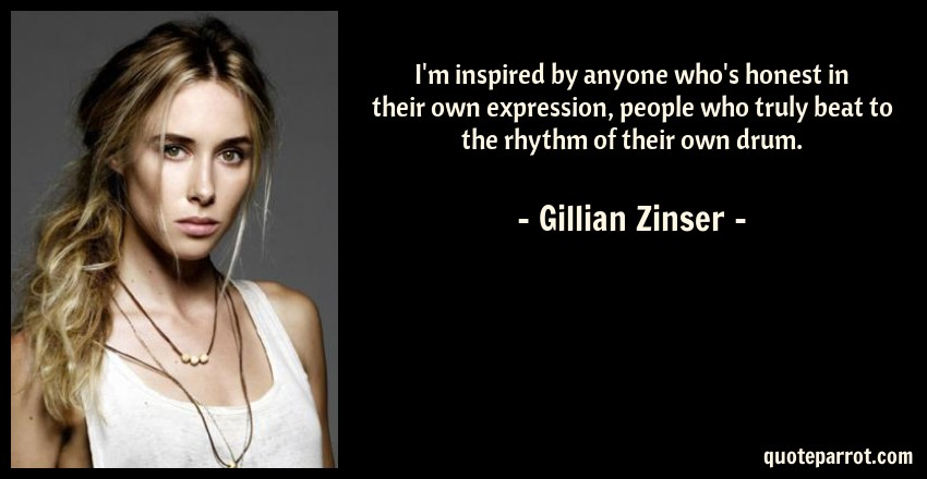 Gillian Zinser Quote: I'm inspired by anyone who's honest in their own expression, people who truly beat to the rhythm of their own drum.