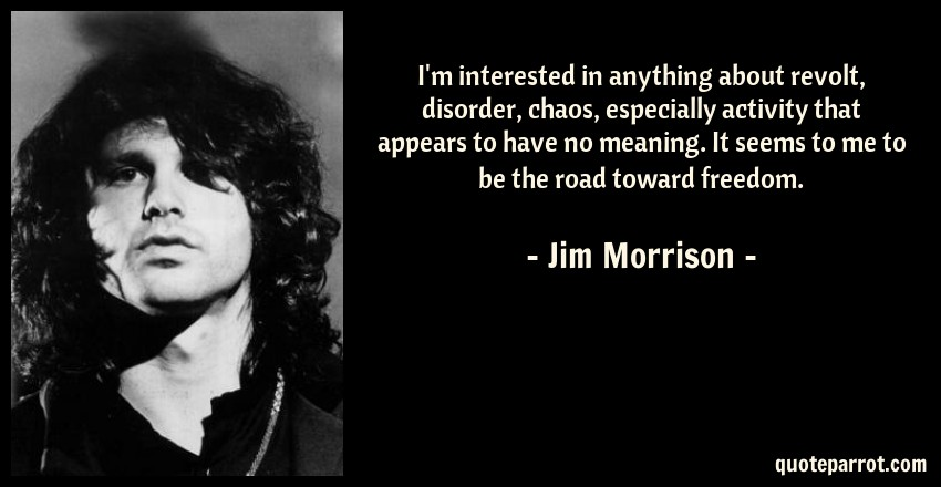 Jim Morrison Quote: I'm interested in anything about revolt, disorder, chaos, especially activity that appears to have no meaning. It seems to me to be the road toward freedom.