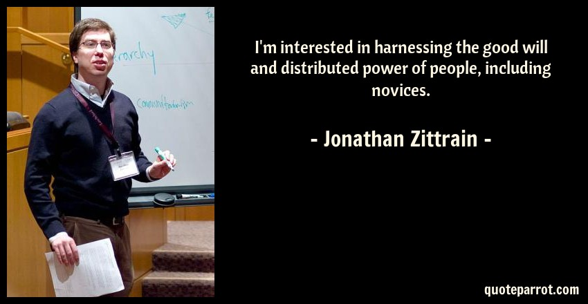 Jonathan Zittrain Quote: I'm interested in harnessing the good will and distributed power of people, including novices.