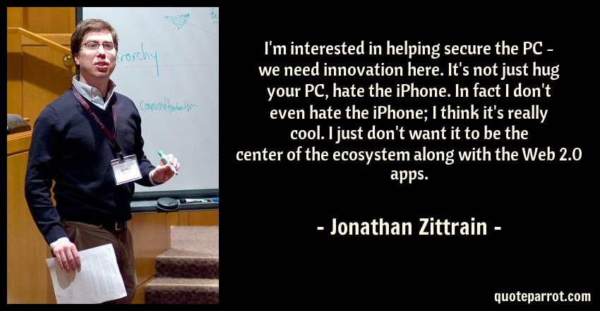 Jonathan Zittrain Quote: I'm interested in helping secure the PC - we need innovation here. It's not just hug your PC, hate the iPhone. In fact I don't even hate the iPhone; I think it's really cool. I just don't want it to be the center of the ecosystem along with the Web 2.0 apps.