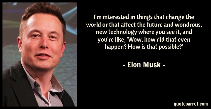 Elon Musk Quote: I'm interested in things that change the world or that affect the future and wondrous, new technology where you see it, and you're like, 'Wow, how did that even happen? How is that possible?'