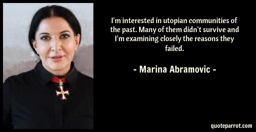 Marina Abramovic Quote: I'm interested in utopian communities of the past. Many of them didn't survive and I'm examining closely the reasons they failed.