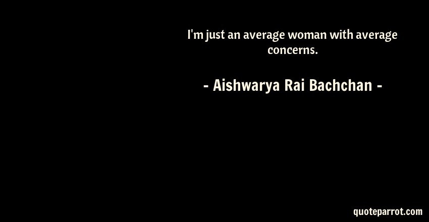 Aishwarya Rai Bachchan Quote: I'm just an average woman with average concerns.