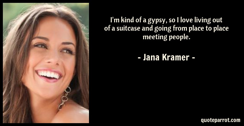 Jana Kramer Quote: I'm kind of a gypsy, so I love living out of a suitcase and going from place to place meeting people.