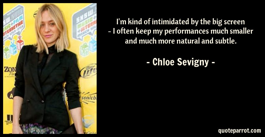 Chloe Sevigny Quote: I'm kind of intimidated by the big screen - I often keep my performances much smaller and much more natural and subtle.