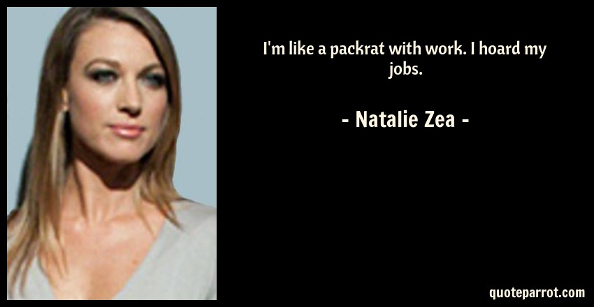 Natalie Zea Quote: I'm like a packrat with work. I hoard my jobs.