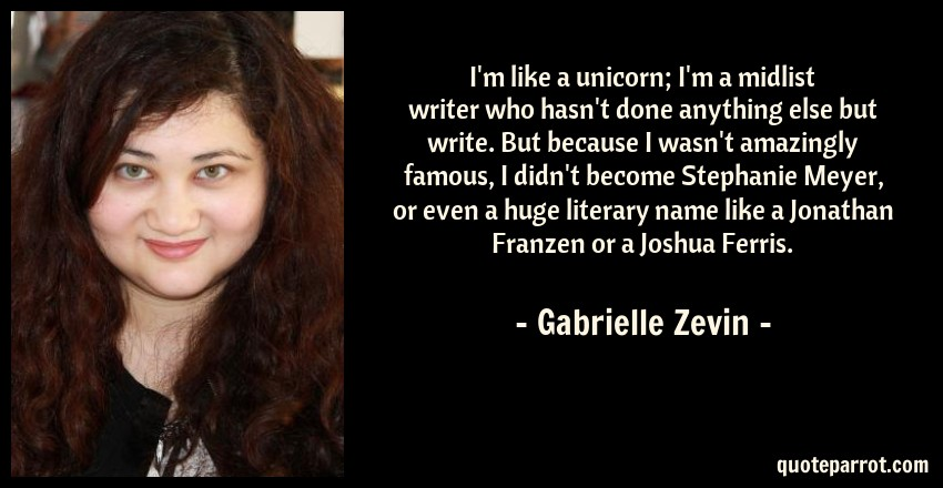 Gabrielle Zevin Quote: I'm like a unicorn; I'm a midlist writer who hasn't done anything else but write. But because I wasn't amazingly famous, I didn't become Stephanie Meyer, or even a huge literary name like a Jonathan Franzen or a Joshua Ferris.