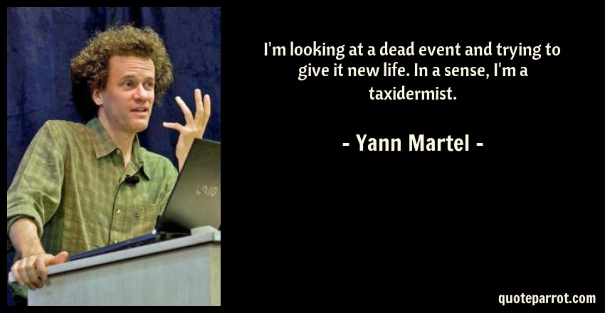 Yann Martel Quote: I'm looking at a dead event and trying to give it new life. In a sense, I'm a taxidermist.
