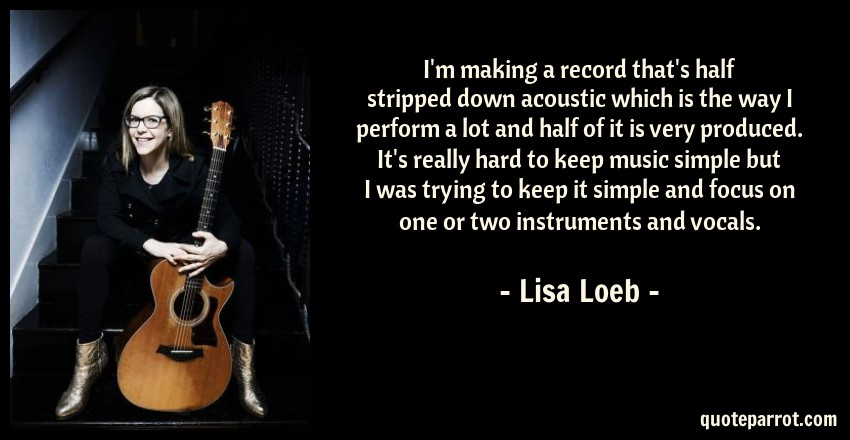 Lisa Loeb Quote: I'm making a record that's half stripped down acoustic which is the way I perform a lot and half of it is very produced. It's really hard to keep music simple but I was trying to keep it simple and focus on one or two instruments and vocals.