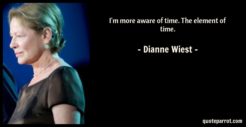 Dianne Wiest Quote: I'm more aware of time. The element of time.