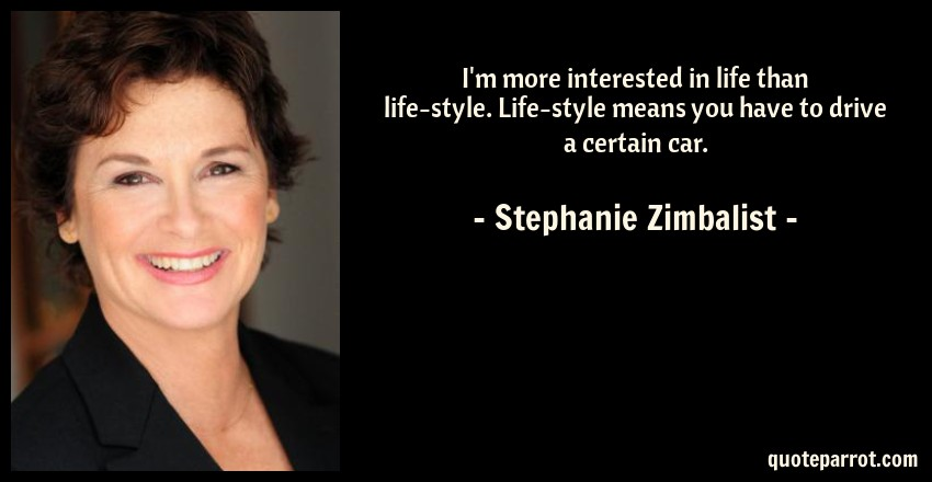 Stephanie Zimbalist Quote: I'm more interested in life than life-style. Life-style means you have to drive a certain car.