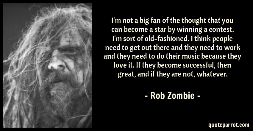 Rob Zombie Quote: I'm not a big fan of the thought that you can become a star by winning a contest. I'm sort of old-fashioned. I think people need to get out there and they need to work and they need to do their music because they love it. If they become successful, then great, and if they are not, whatever.