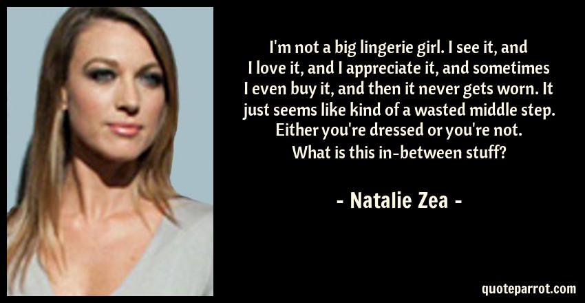 Natalie Zea Quote: I'm not a big lingerie girl. I see it, and I love it, and I appreciate it, and sometimes I even buy it, and then it never gets worn. It just seems like kind of a wasted middle step. Either you're dressed or you're not. What is this in-between stuff?