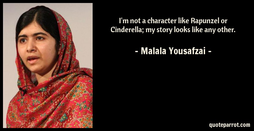 Malala Yousafzai Quote: I'm not a character like Rapunzel or Cinderella; my story looks like any other.