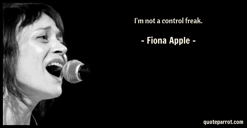 Fiona Apple Quote: I'm not a control freak.
