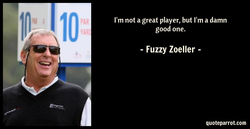 Fuzzy Zoeller Quote: I'm not a great player, but I'm a damn good one.
