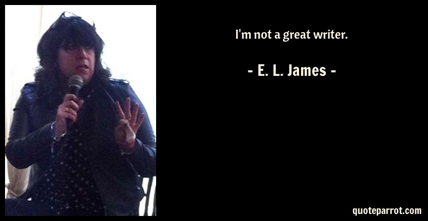 E. L. James Quote: I'm not a great writer.
