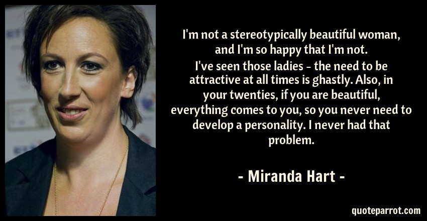 Miranda Hart Quote: I'm not a stereotypically beautiful woman, and I'm so happy that I'm not. I've seen those ladies - the need to be attractive at all times is ghastly. Also, in your twenties, if you are beautiful, everything comes to you, so you never need to develop a personality. I never had that problem.