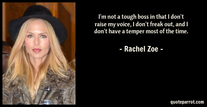Rachel Zoe Quote: I'm not a tough boss in that I don't raise my voice, I don't freak out, and I don't have a temper most of the time.