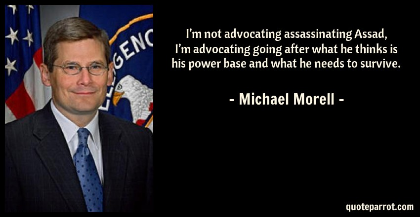 Michael Morell Quote: I'm not advocating assassinating Assad, I'm advocating going after what he thinks is his power base and what he needs to survive.
