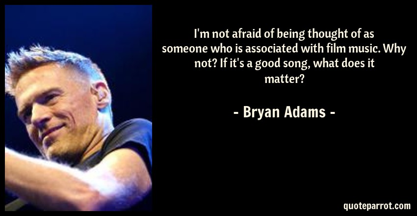 Bryan Adams Quote: I'm not afraid of being thought of as someone who is associated with film music. Why not? If it's a good song, what does it matter?